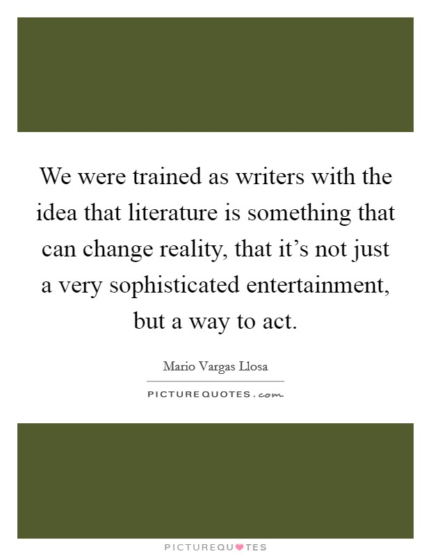 We were trained as writers with the idea that literature is something that can change reality, that it's not just a very sophisticated entertainment, but a way to act Picture Quote #1