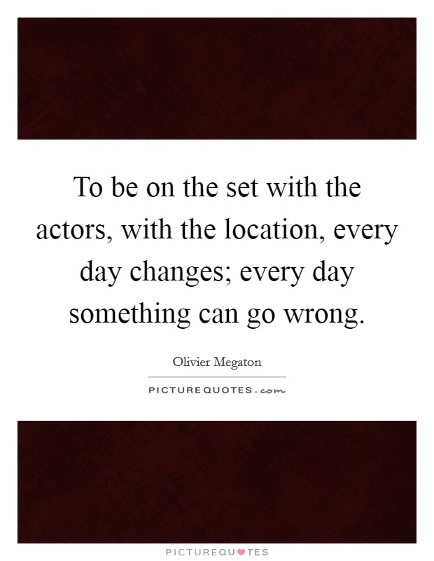 To be on the set with the actors, with the location, every day changes; every day something can go wrong Picture Quote #1