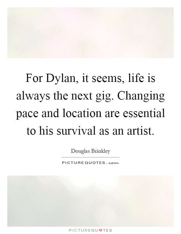 For Dylan, it seems, life is always the next gig. Changing pace and location are essential to his survival as an artist Picture Quote #1
