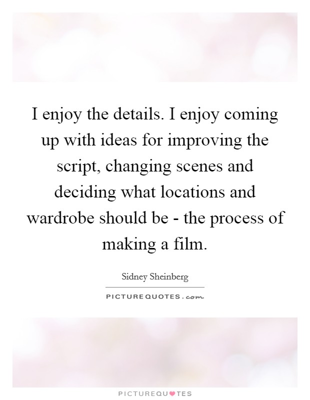 I enjoy the details. I enjoy coming up with ideas for improving the script, changing scenes and deciding what locations and wardrobe should be - the process of making a film Picture Quote #1