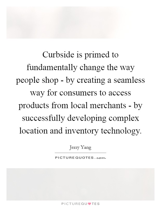 Curbside is primed to fundamentally change the way people shop - by creating a seamless way for consumers to access products from local merchants - by successfully developing complex location and inventory technology Picture Quote #1