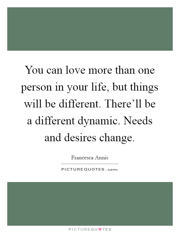 You can love more than one person in your life, but things will be different. There'll be a different dynamic. Needs and desires change Picture Quote #1
