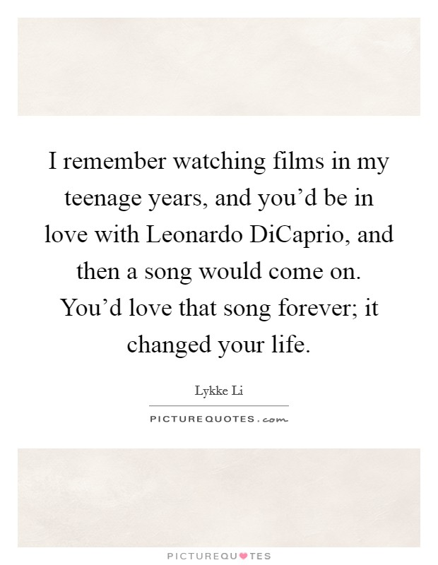 I remember watching films in my teenage years, and you'd be in love with Leonardo DiCaprio, and then a song would come on. You'd love that song forever; it changed your life Picture Quote #1
