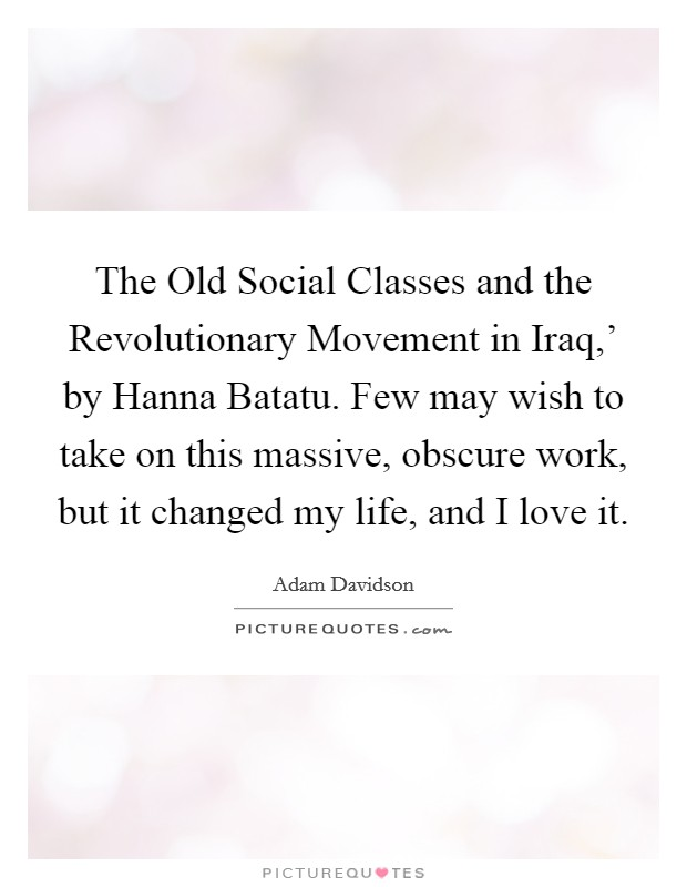 The Old Social Classes and the Revolutionary Movement in Iraq,' by Hanna Batatu. Few may wish to take on this massive, obscure work, but it changed my life, and I love it Picture Quote #1