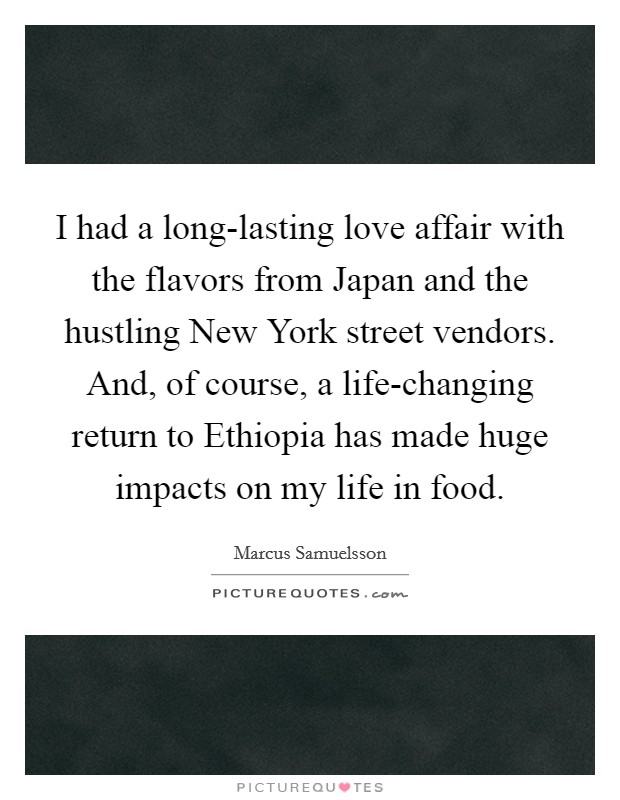 I had a long-lasting love affair with the flavors from Japan and the hustling New York street vendors. And, of course, a life-changing return to Ethiopia has made huge impacts on my life in food Picture Quote #1