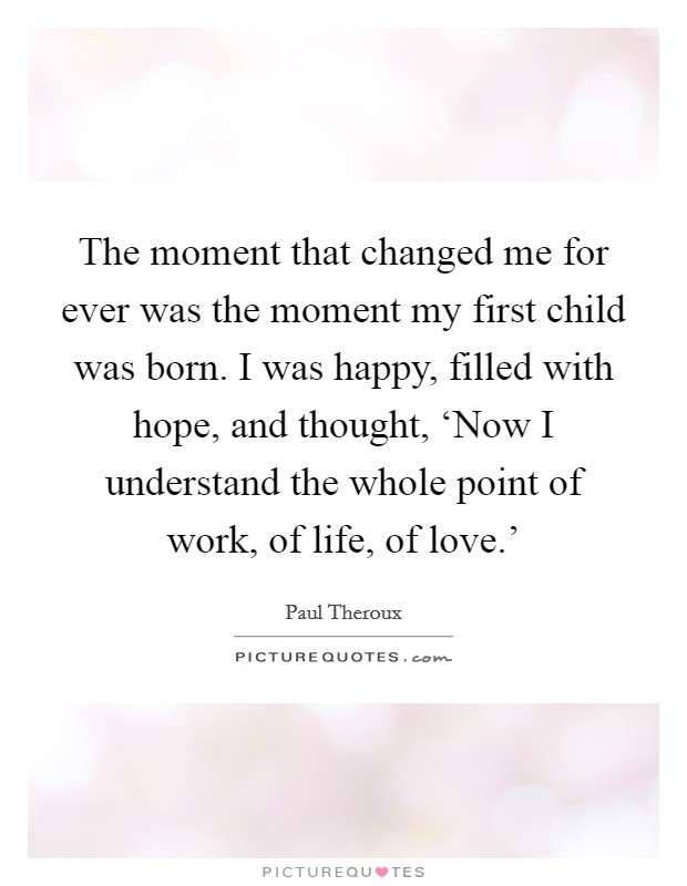 The moment that changed me for ever was the moment my first child was born. I was happy, filled with hope, and thought, 'Now I understand the whole point of work, of life, of love.' Picture Quote #1