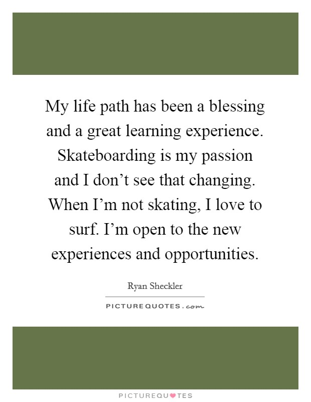 My life path has been a blessing and a great learning experience. Skateboarding is my passion and I don't see that changing. When I'm not skating, I love to surf. I'm open to the new experiences and opportunities Picture Quote #1