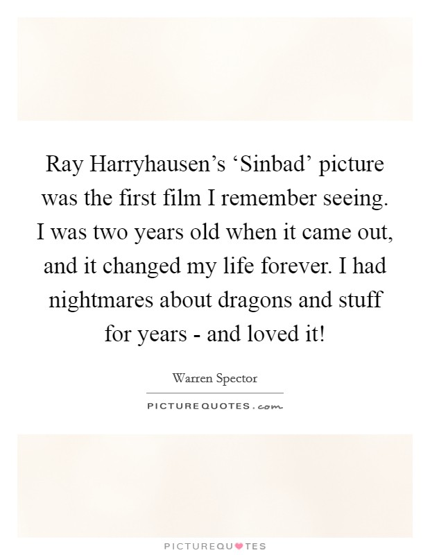 Ray Harryhausen's 'Sinbad' picture was the first film I remember seeing. I was two years old when it came out, and it changed my life forever. I had nightmares about dragons and stuff for years - and loved it! Picture Quote #1