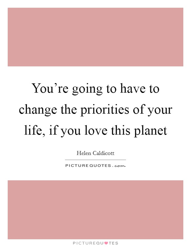 You're going to have to change the priorities of your life, if you love this planet Picture Quote #1