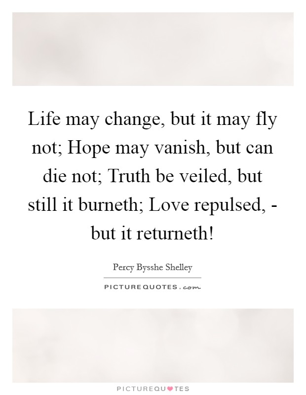 Life may change, but it may fly not; Hope may vanish, but can die not; Truth be veiled, but still it burneth; Love repulsed, - but it returneth! Picture Quote #1