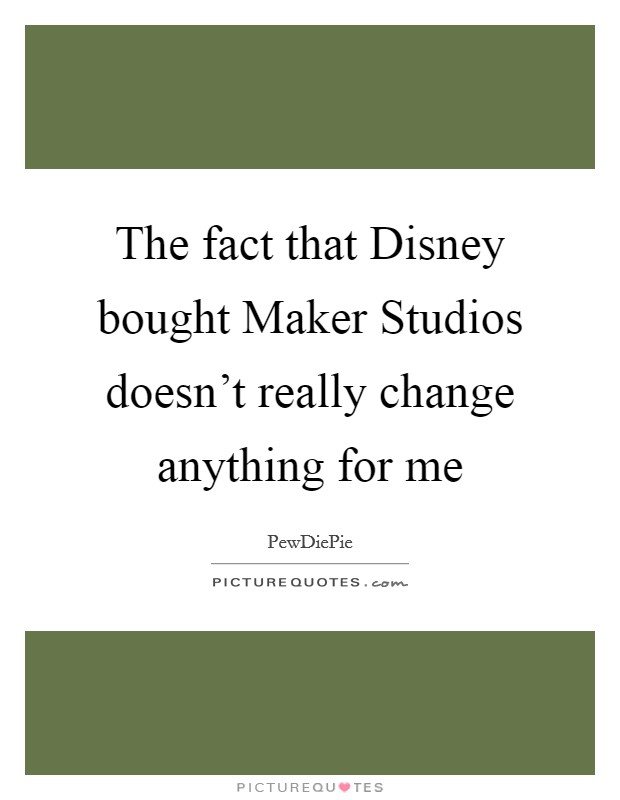 The fact that Disney bought Maker Studios doesn't really change anything for me Picture Quote #1