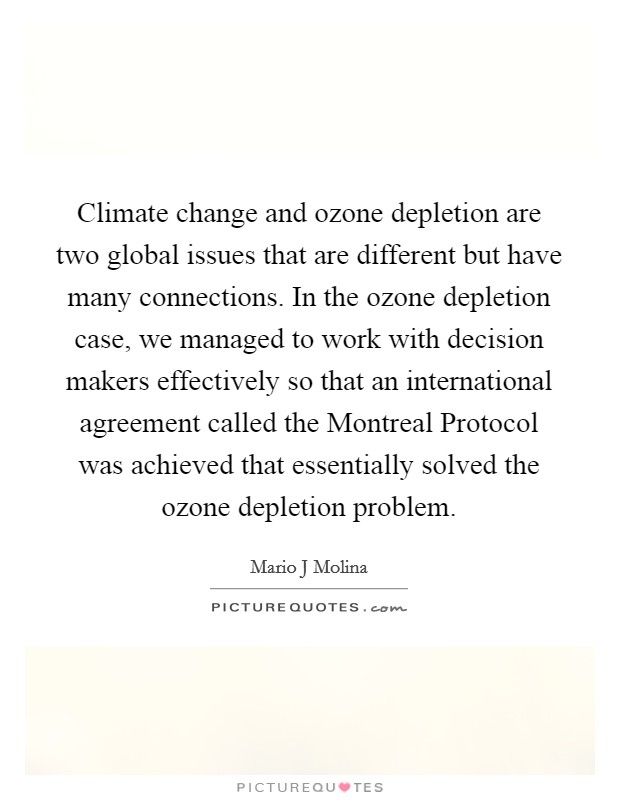 Climate change and ozone depletion are two global issues that are different but have many connections. In the ozone depletion case, we managed to work with decision makers effectively so that an international agreement called the Montreal Protocol was achieved that essentially solved the ozone depletion problem Picture Quote #1