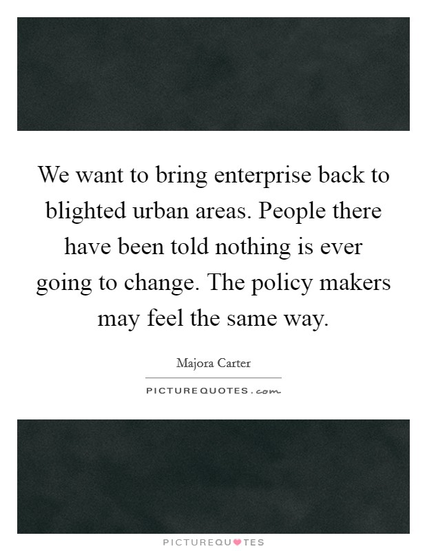 We want to bring enterprise back to blighted urban areas. People there have been told nothing is ever going to change. The policy makers may feel the same way Picture Quote #1