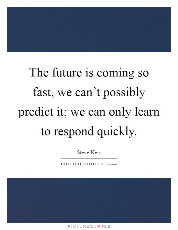 The future is coming so fast, we can't possibly predict it; we can only learn to respond quickly Picture Quote #1