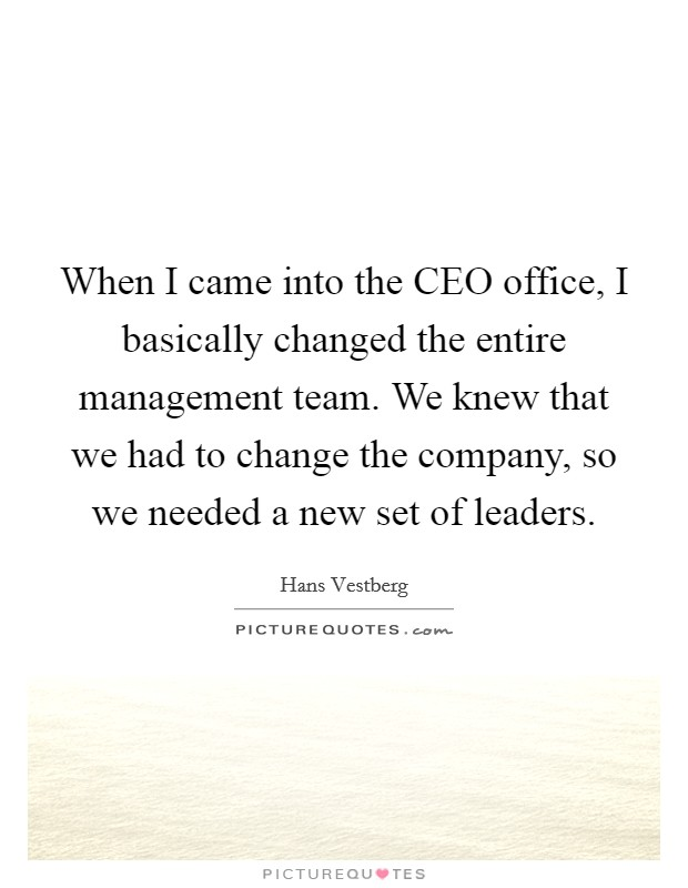 When I came into the CEO office, I basically changed the entire management team. We knew that we had to change the company, so we needed a new set of leaders Picture Quote #1