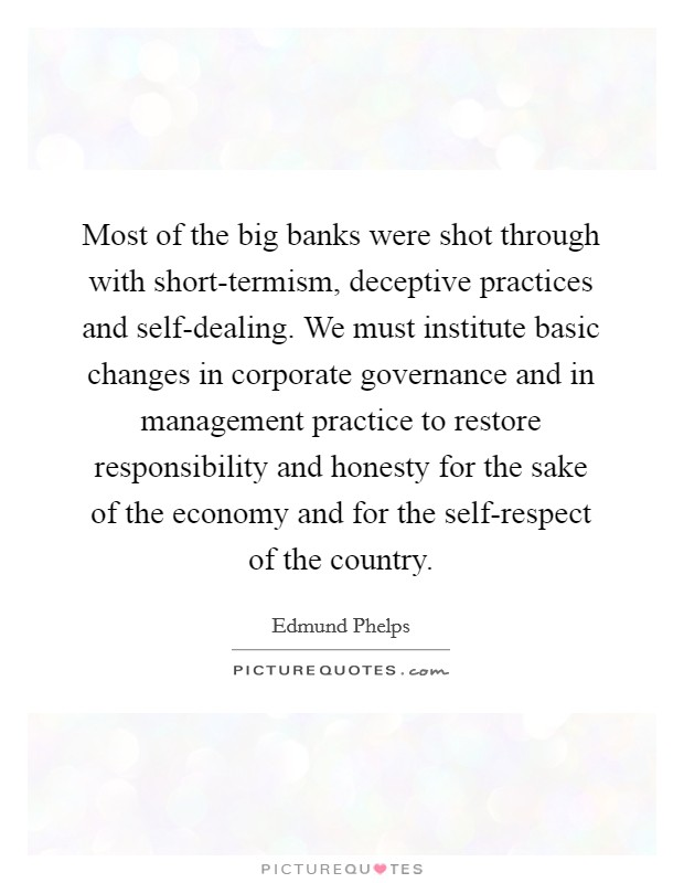 Most of the big banks were shot through with short-termism, deceptive practices and self-dealing. We must institute basic changes in corporate governance and in management practice to restore responsibility and honesty for the sake of the economy and for the self-respect of the country Picture Quote #1
