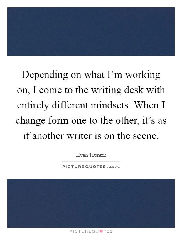 Depending on what I'm working on, I come to the writing desk with entirely different mindsets. When I change form one to the other, it's as if another writer is on the scene Picture Quote #1