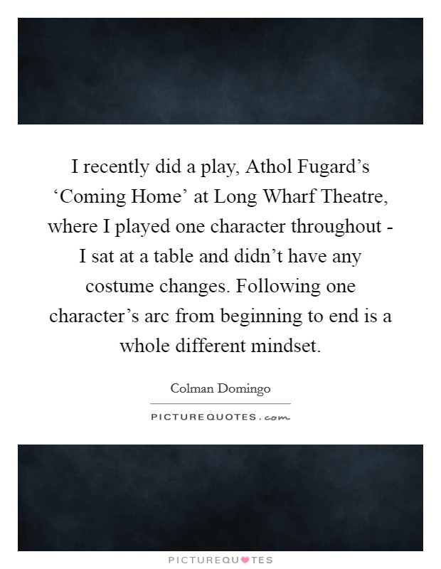 I recently did a play, Athol Fugard's 'Coming Home' at Long Wharf Theatre, where I played one character throughout - I sat at a table and didn't have any costume changes. Following one character's arc from beginning to end is a whole different mindset Picture Quote #1