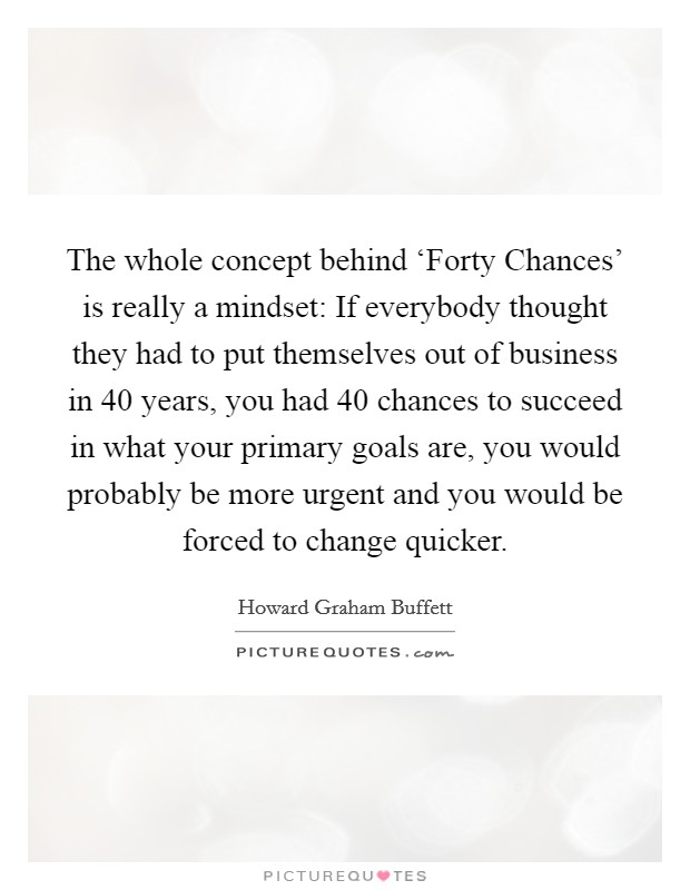 The whole concept behind 'Forty Chances' is really a mindset: If everybody thought they had to put themselves out of business in 40 years, you had 40 chances to succeed in what your primary goals are, you would probably be more urgent and you would be forced to change quicker Picture Quote #1