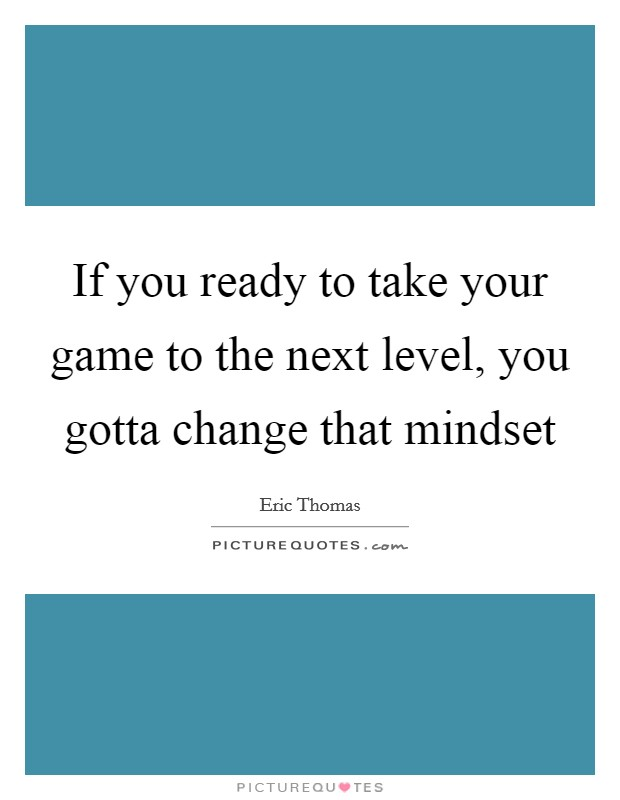 If you ready to take your game to the next level, you gotta change that mindset Picture Quote #1