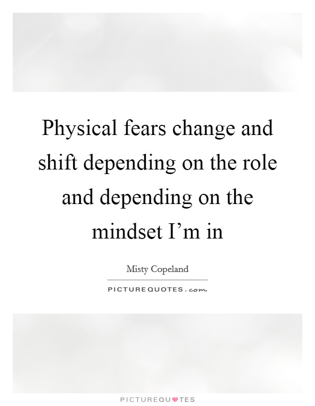 Physical fears change and shift depending on the role and depending on the mindset I'm in Picture Quote #1
