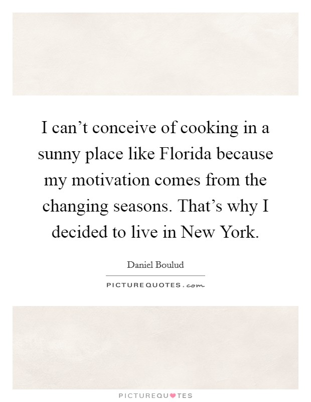 I can't conceive of cooking in a sunny place like Florida because my motivation comes from the changing seasons. That's why I decided to live in New York Picture Quote #1