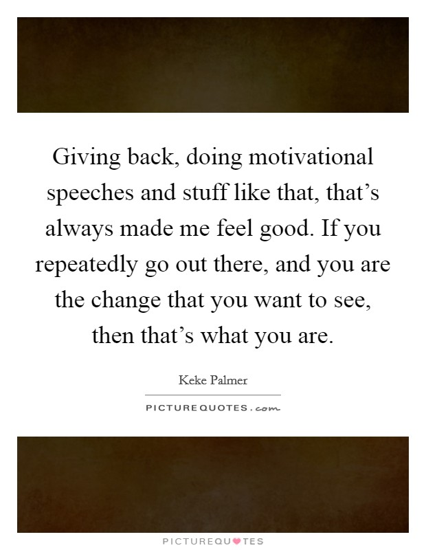 Giving back, doing motivational speeches and stuff like that, that's always made me feel good. If you repeatedly go out there, and you are the change that you want to see, then that's what you are Picture Quote #1