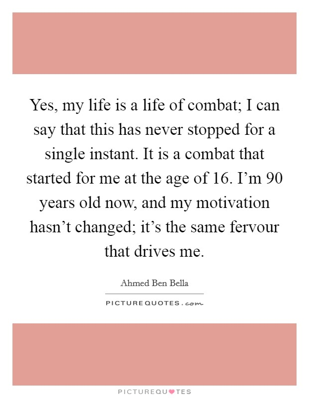 Yes, my life is a life of combat; I can say that this has never stopped for a single instant. It is a combat that started for me at the age of 16. I'm 90 years old now, and my motivation hasn't changed; it's the same fervour that drives me Picture Quote #1