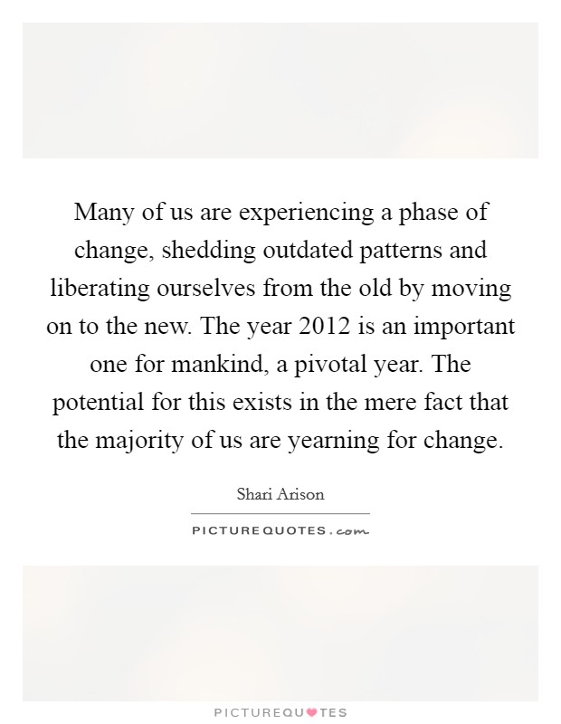 Many of us are experiencing a phase of change, shedding outdated patterns and liberating ourselves from the old by moving on to the new. The year 2012 is an important one for mankind, a pivotal year. The potential for this exists in the mere fact that the majority of us are yearning for change Picture Quote #1