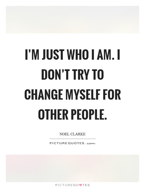 I'm just who I am. I don't try to change myself for other people Picture Quote #1