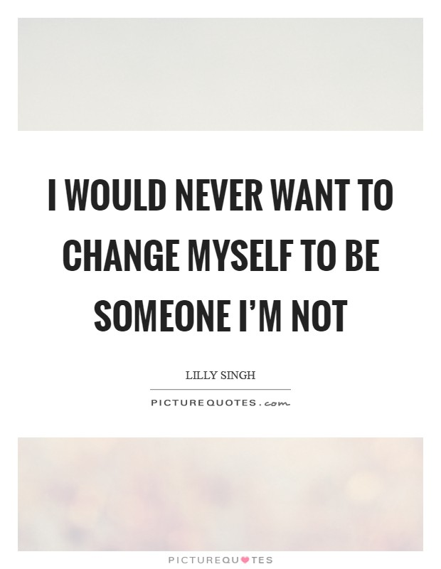 I would never want to change myself to be someone I'm not Picture Quote #1