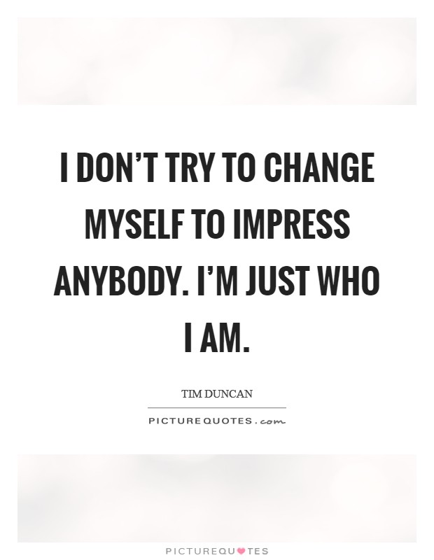 I don't try to change myself to impress anybody. I'm just who I am Picture Quote #1