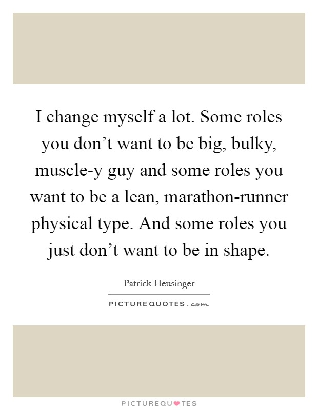 I change myself a lot. Some roles you don't want to be big, bulky, muscle-y guy and some roles you want to be a lean, marathon-runner physical type. And some roles you just don't want to be in shape Picture Quote #1