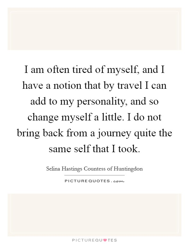 I am often tired of myself, and I have a notion that by travel I can add to my personality, and so change myself a little. I do not bring back from a journey quite the same self that I took Picture Quote #1
