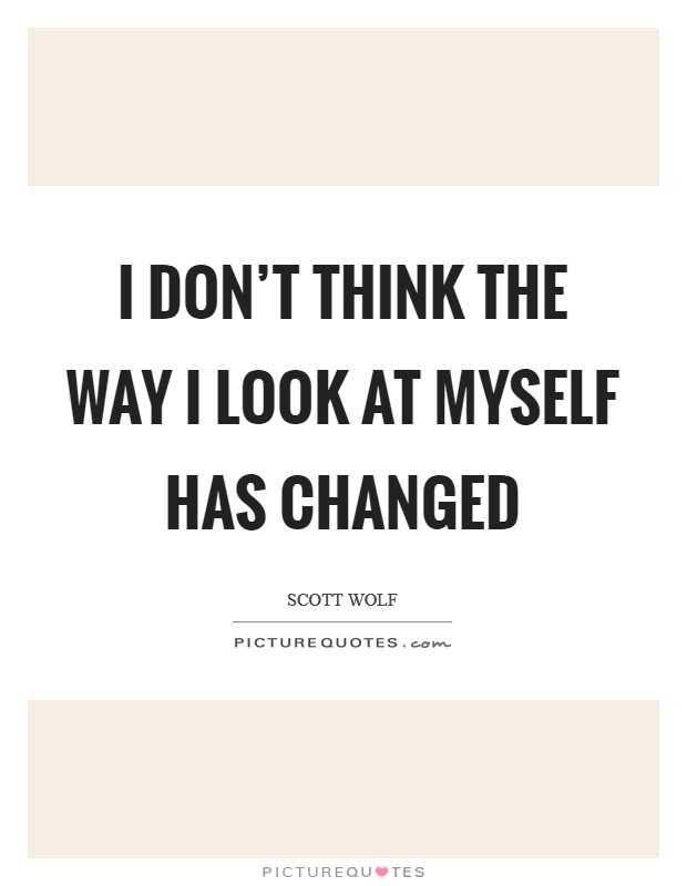 I don't think the way I look at myself has changed Picture Quote #1