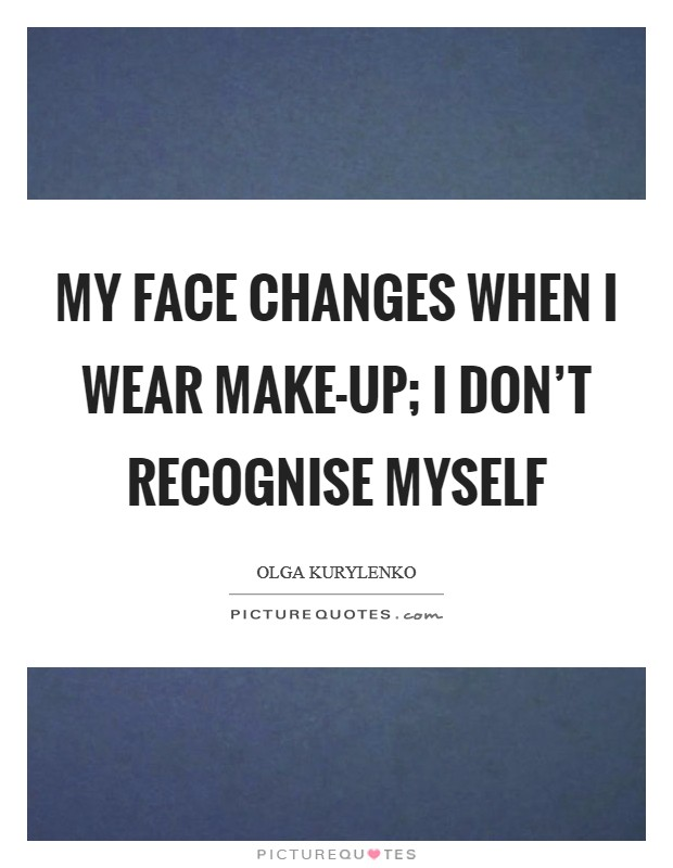 My face changes when I wear make-up; I don't recognise myself Picture Quote #1