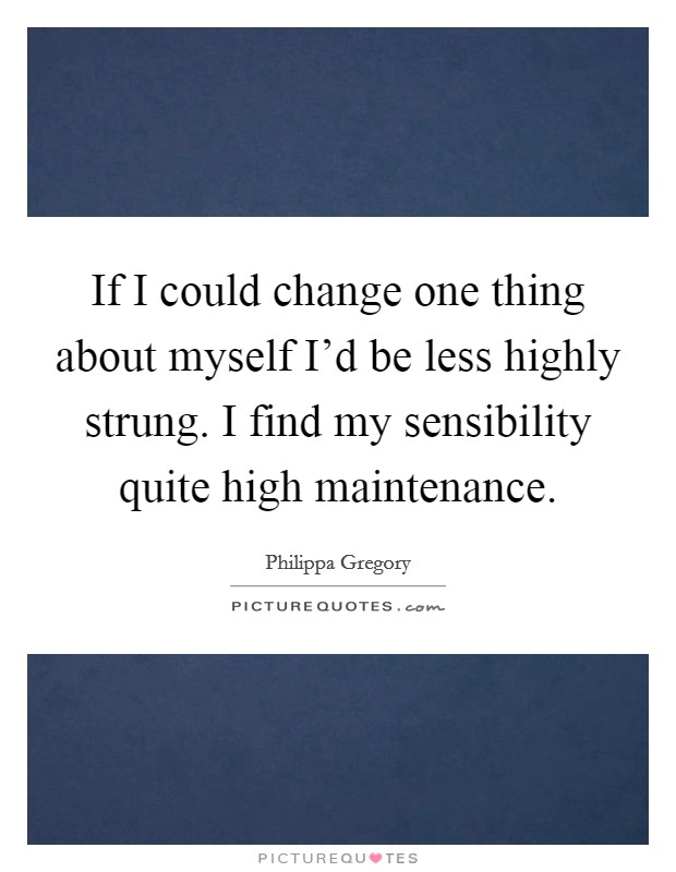 If I could change one thing about myself I'd be less highly strung. I find my sensibility quite high maintenance Picture Quote #1