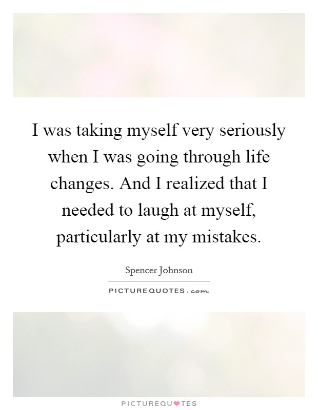 I was taking myself very seriously when I was going through life changes. And I realized that I needed to laugh at myself, particularly at my mistakes Picture Quote #1