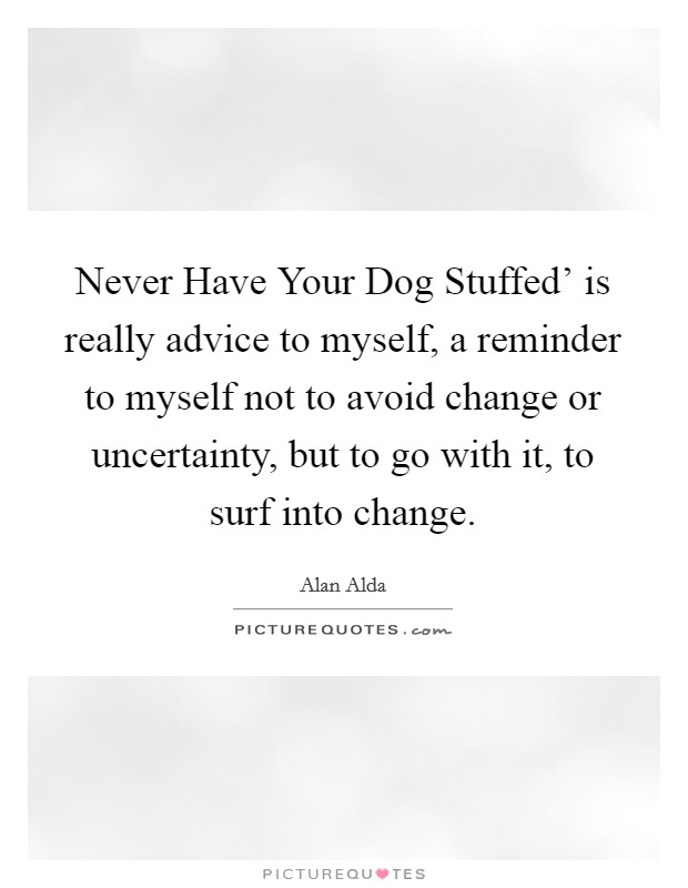 Never Have Your Dog Stuffed' is really advice to myself, a reminder to myself not to avoid change or uncertainty, but to go with it, to surf into change Picture Quote #1