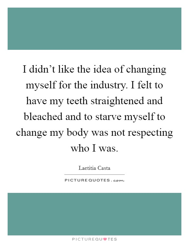 I didn't like the idea of changing myself for the industry. I felt to have my teeth straightened and bleached and to starve myself to change my body was not respecting who I was Picture Quote #1