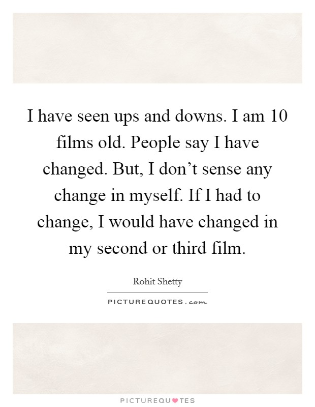 I have seen ups and downs. I am 10 films old. People say I have changed. But, I don't sense any change in myself. If I had to change, I would have changed in my second or third film Picture Quote #1