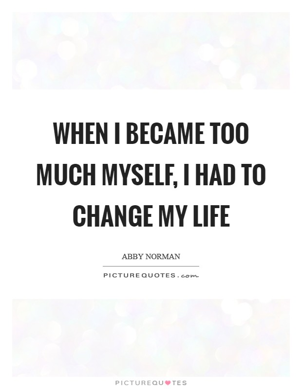 When I became too much myself, I had to change my life Picture Quote #1