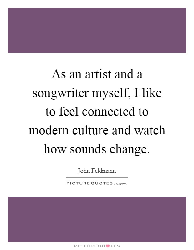 As an artist and a songwriter myself, I like to feel connected to modern culture and watch how sounds change Picture Quote #1