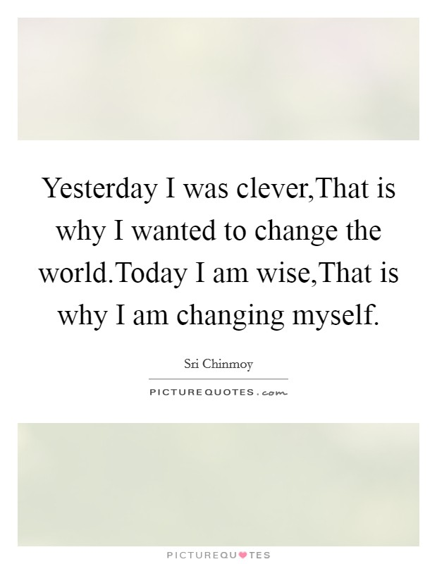 Yesterday I was clever,That is why I wanted to change the world.Today I am wise,That is why I am changing myself Picture Quote #1