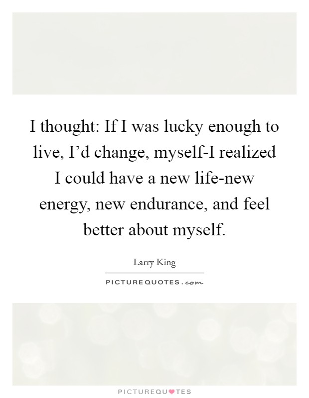 I thought: If I was lucky enough to live, I'd change, myself-I realized I could have a new life-new energy, new endurance, and feel better about myself Picture Quote #1