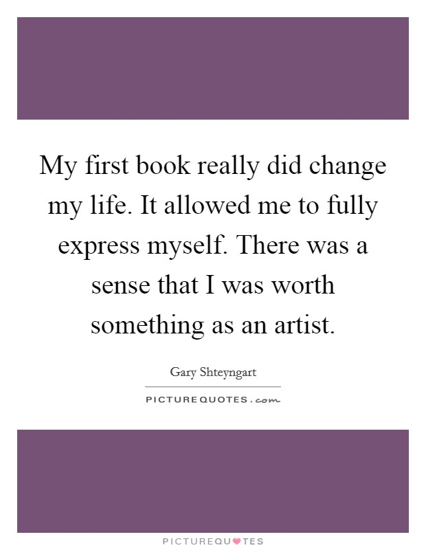 My first book really did change my life. It allowed me to fully express myself. There was a sense that I was worth something as an artist Picture Quote #1