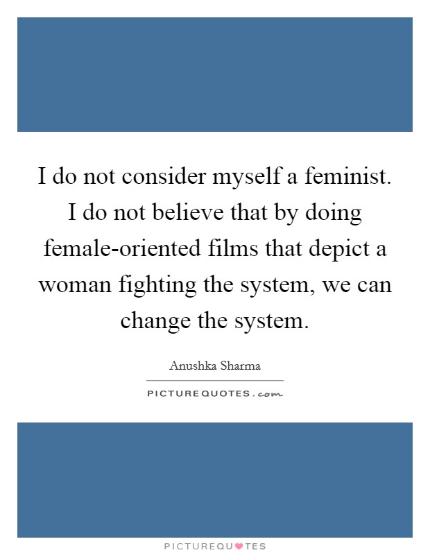 I do not consider myself a feminist. I do not believe that by doing female-oriented films that depict a woman fighting the system, we can change the system Picture Quote #1