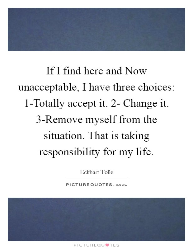 If I find here and Now unacceptable, I have three choices: 1-Totally accept it. 2- Change it. 3-Remove myself from the situation. That is taking responsibility for my life Picture Quote #1