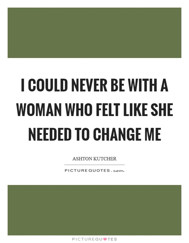 I could never be with a woman who felt like she needed to change me Picture Quote #1