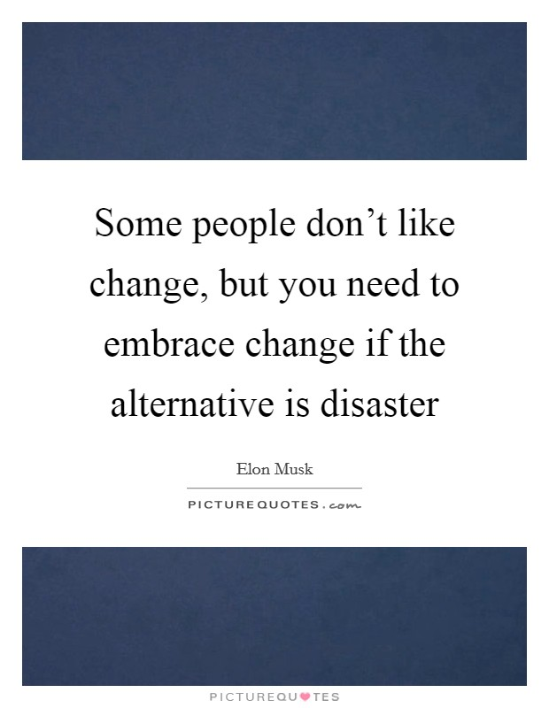 Some people don't like change, but you need to embrace change if the alternative is disaster Picture Quote #1